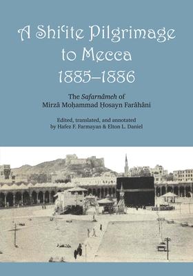 A Shi'ite Pilgrimage to Mecca, 1885-1886: The Safarnâmeh of Mirzâ Moḥammad Ḥosayn Farâhâni - Farahani, Muhammad Husayn Husayni