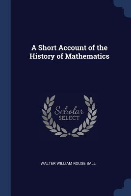 A Short Account of the History of Mathematics - Ball, Walter William Rouse