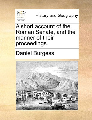A Short Account of the Roman Senate, and the Manner of Their Proceedings. - Burgess, Daniel