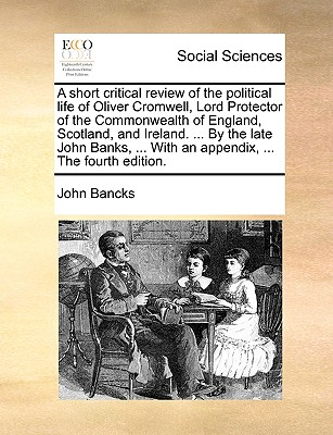 A Short Critical Review of the Political Life of Oliver Cromwell, Lord Protector of the Commonwealth of England, Scotland, and Ireland. ... by the Late John Banks, ... with an Appendix, ... the Fourth Edition. - Bancks, John