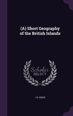A Short Geography of the British Islands - Green, John Richard