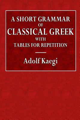 A Short Grammar of Classical Greek with Tables for Repetition - Kaegi, Adolf