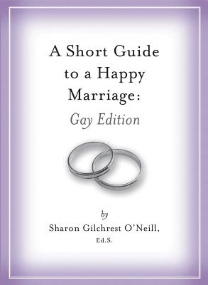 A Short Guide to a Happy Marriage: Gay Edition - O'Neil, Sharon Gilchrest