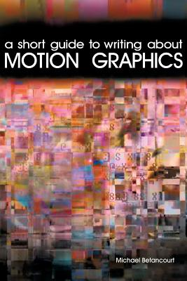 A Short Guide to Writing about Motion Graphics - Betancourt, Michael