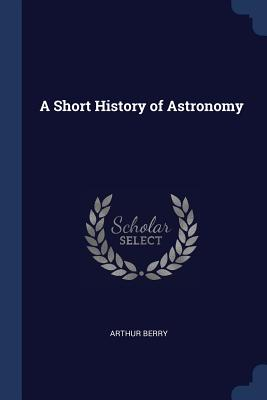 A Short History of Astronomy - Berry, Arthur