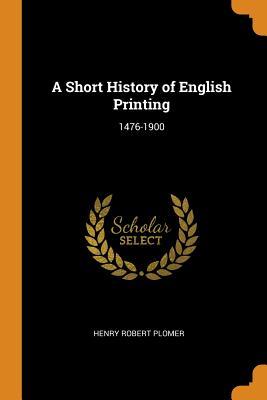 A Short History of English Printing: 1476-1900 - Plomer, Henry Robert
