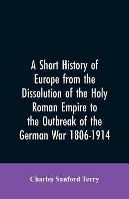 A Short History of Europe from the Dissolution of the Holy Roman Empire to the Outbreak of the German War 1806-1914 - Terry, Charles Sanford