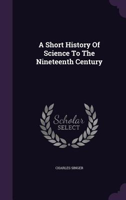 A Short History of Science to the Nineteenth Century - Singer, Charles