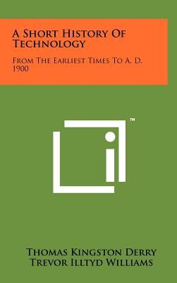 A Short History of Technology: From the Earliest Times to A. D. 1900 - Derry, Thomas Kingston, and Williams, Trevor Illtyd