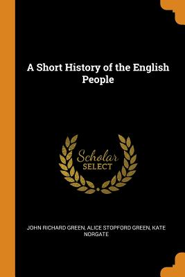 A Short History of the English People - Green, John Richard, and Green, Alice Stopford, and Norgate, Kate
