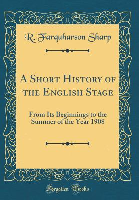 A Short History of the English Stage: From Its Beginnings to the Summer of the Year 1908 (Classic Reprint) - Sharp, R Farquharson
