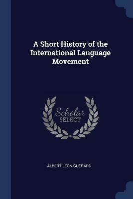 A Short History of the International Language Movement - Guerard, Albert Leon