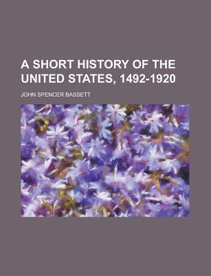 A Short History of the United States, 1492-1920 - Bassett, John Spencer