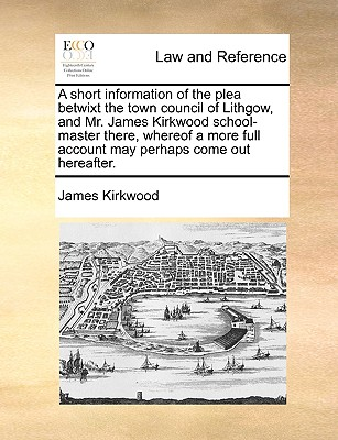 A Short Information of the Plea Betwixt the Town Council of Lithgow, and Mr. James Kirkwood School-Master There, Whereof a More Full Account May Perhaps Come Out Hereafter. - Kirkwood, James