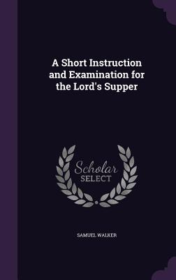 A Short Instruction and Examination for the Lord's Supper - Walker, Samuel