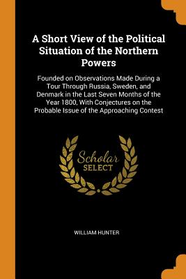 A Short View of the Political Situation of the Northern Powers: Founded on Observations Made During a Tour Through Russia, Sweden, and Denmark in the Last Seven Months of the Year 1800, with Conjectures on the Probable Issue of the Approaching Contest - Hunter, William