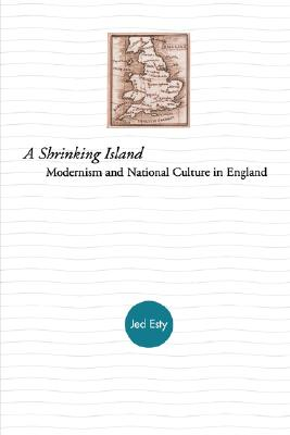 A Shrinking Island: Modernism and National Culture in England - Esty, Jed, and Esty, Joshua