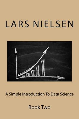 A Simple Introduction to Data Science: Book Two - Nielsen, Lars