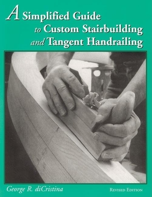 A Simplified Guide to Custom Stairbuilding and Tangent Handrailing - Di Cristina, George