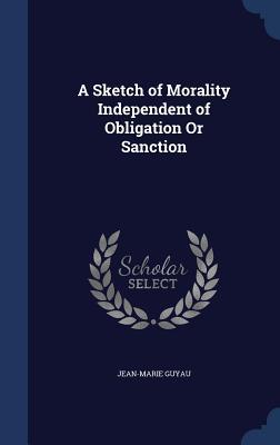 A Sketch of Morality Independent of Obligation or Sanction - Guyau, Jean-Marie