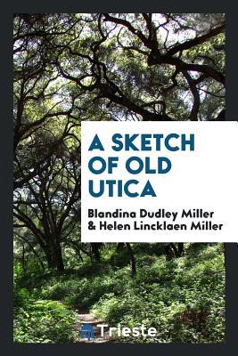 A Sketch of Old Utica - Miller, Blandina Dudley