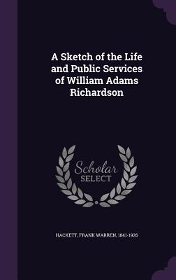A Sketch of the Life and Public Services of William Adams Richardson - Hackett, Frank Warren
