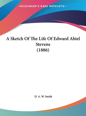 A Sketch of the Life of Edward Abiel Stevens (1886) - Smith, D A W
