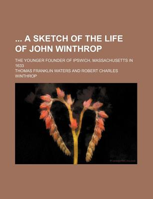 A Sketch of the Life of John Winthrop the Younger: Founder of Ipswich, Massachusetts in 1633 - Waters, Thomas Franklin