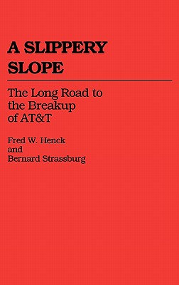 A Slippery Slope: The Long Road to the Breakup of AT&T - Henck, Fred W, and Strassburg, Bernard, and Henck, Betty