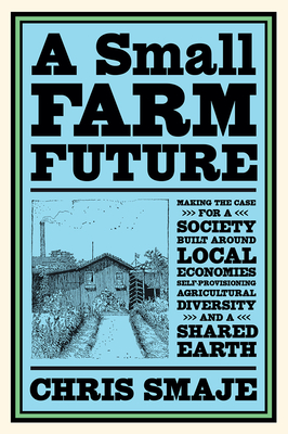 A Small Farm Future: Making the Case for a Society Built Around Local Economies, Self-Provisioning, Agricultural Diversity, and a Shared Earth -