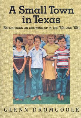 A Small Town in Texas: Reflections on Growing Up in the '50s and '60s - Dromgoole, Glenn