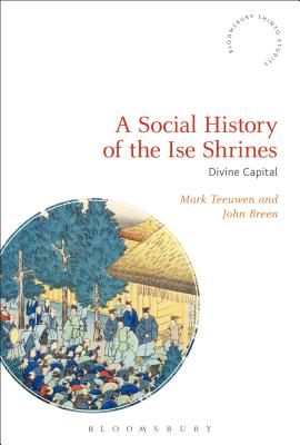 A Social History of the Ise Shrines: Divine Capital - Teeuwen, Mark, and Breen, John, and Rambelli, Fabio (Editor)