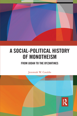 A Social-Political History of Monotheism: From Judah to the Byzantines - Cataldo, Jeremiah W.