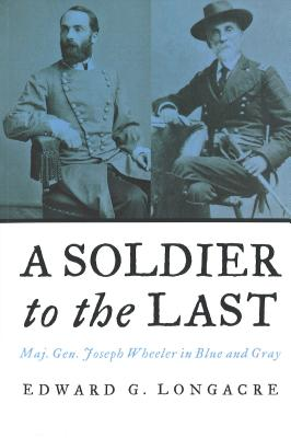 A Soldier to the Last: Maj. Gen. Joseph Wheeler in Blue and Gray - Longacre, Edward G