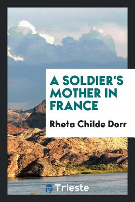 A Soldier's Mother in France - Dorr, Rheta Childe