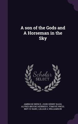 A Son of the Gods and a Horseman in the Sky - Bierce, Ambrose, and Nash, John Henry, and Kennedy, Alfred Brooks