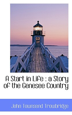 A Start in Life: A Story of the Genesee Country - Trowbridge, John Townsend