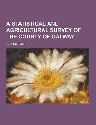 A Statistical and Agricultural Survey of the County of Galway - Dutton, Hely