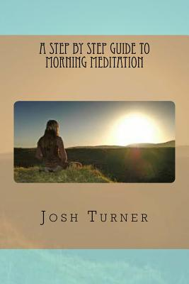 A Step by Step Guide to Morning Meditation - Turner, Josh
