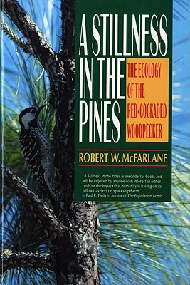 A Stillness in the Pines: The Ecology of the Red Cockaded Woodpecker - McFarlane, Robert W
