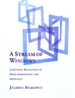 A Stream of Windows: Unsettling Reflections on Trade, Immigration, and Democracy - Bhagwati, Jagdish N
