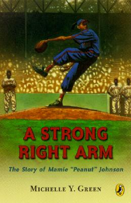 "A Strong Right Arm: The Story of Mamie ""Peanut"" Johnson - Green, Michelle Y"