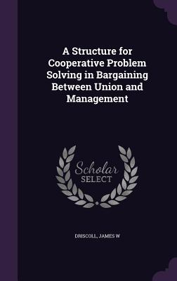 A Structure for Cooperative Problem Solving in Bargaining Between Union and Management - Driscoll, James W