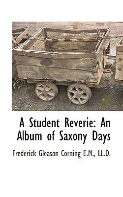 A Student Reverie: An Album of Saxony Days - Corning, Frederick Gleason