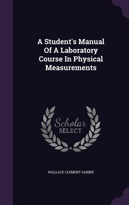 A Student's Manual of a Laboratory Course in Physical Measurements - Sabine, Wallace Clement