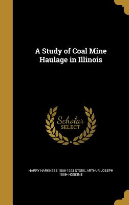 A Study of Coal Mine Haulage in Illinois - Stoek, Harry Harkness 1866-1923, and Illinois State Geological Survey (Creator), and University of Illinois (Urbana-Champaign...