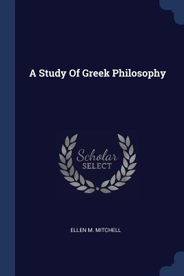 A Study of Greek Philosophy - Mitchell, Ellen M