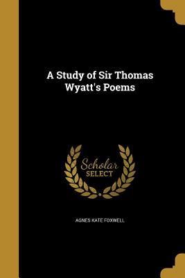 A Study of Sir Thomas Wyatt's Poems - Foxwell, Agnes Kate