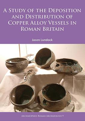 A Study of the Deposition and Distribution of Copper Alloy Vessels in Roman Britain - Lundock, Jason