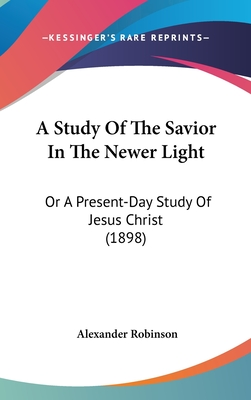 A Study of the Savior in the Newer Light: Or a Present-Day Study of Jesus Christ (1898) - Robinson, Alexander